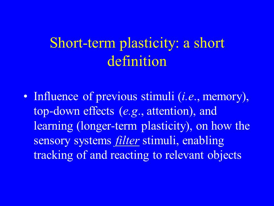 Short-term plasticity: a short definition Influence of previous stimuli (i.e., memory), top-down effects (e.g., attention), and learning (longer-term plasticity), on how the sensory systems filter stimuli, enabling tracking of and reacting to relevant objects
