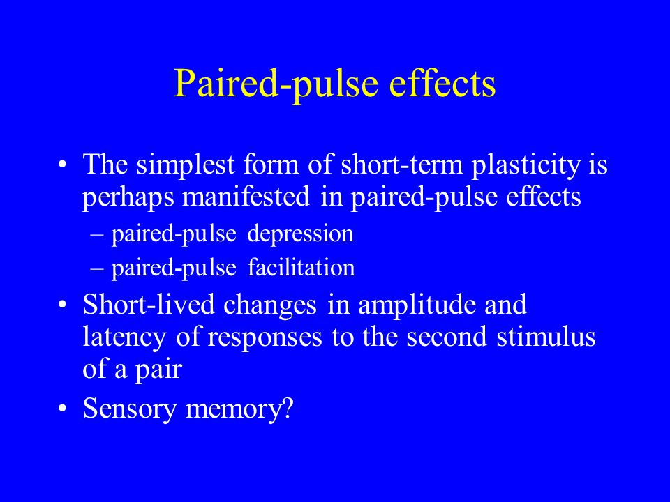 Paired-pulse effects The simplest form of short-term plasticity is perhaps manifested in paired-pulse effects –paired-pulse depression –paired-pulse facilitation Short-lived changes in amplitude and latency of responses to the second stimulus of a pair Sensory memory