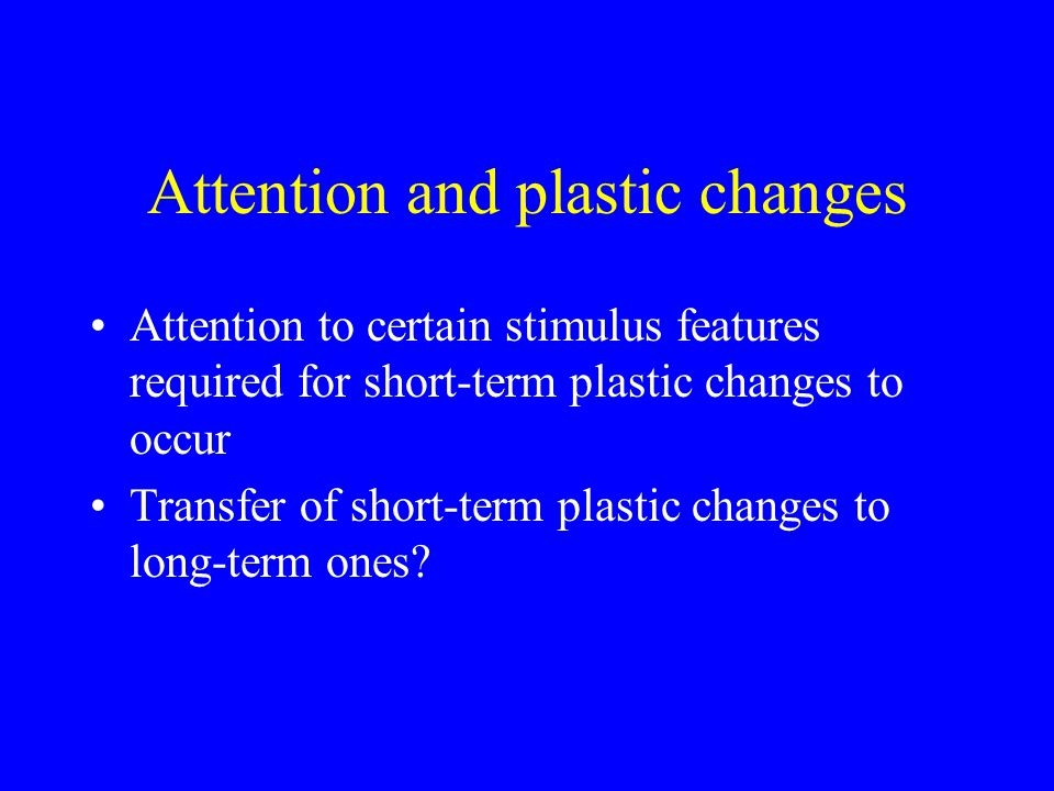 Attention and plastic changes Attention to certain stimulus features required for short-term plastic changes to occur Transfer of short-term plastic changes to long-term ones