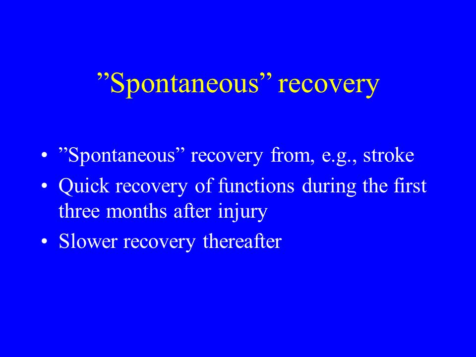Spontaneous recovery Spontaneous recovery from, e.g., stroke Quick recovery of functions during the first three months after injury Slower recovery thereafter