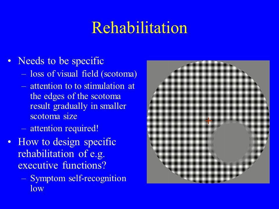 Rehabilitation Needs to be specific –loss of visual field (scotoma) –attention to to stimulation at the edges of the scotoma result gradually in smaller scotoma size –attention required.