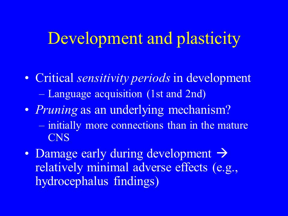 Development and plasticity Critical sensitivity periods in development –Language acquisition (1st and 2nd) Pruning as an underlying mechanism.