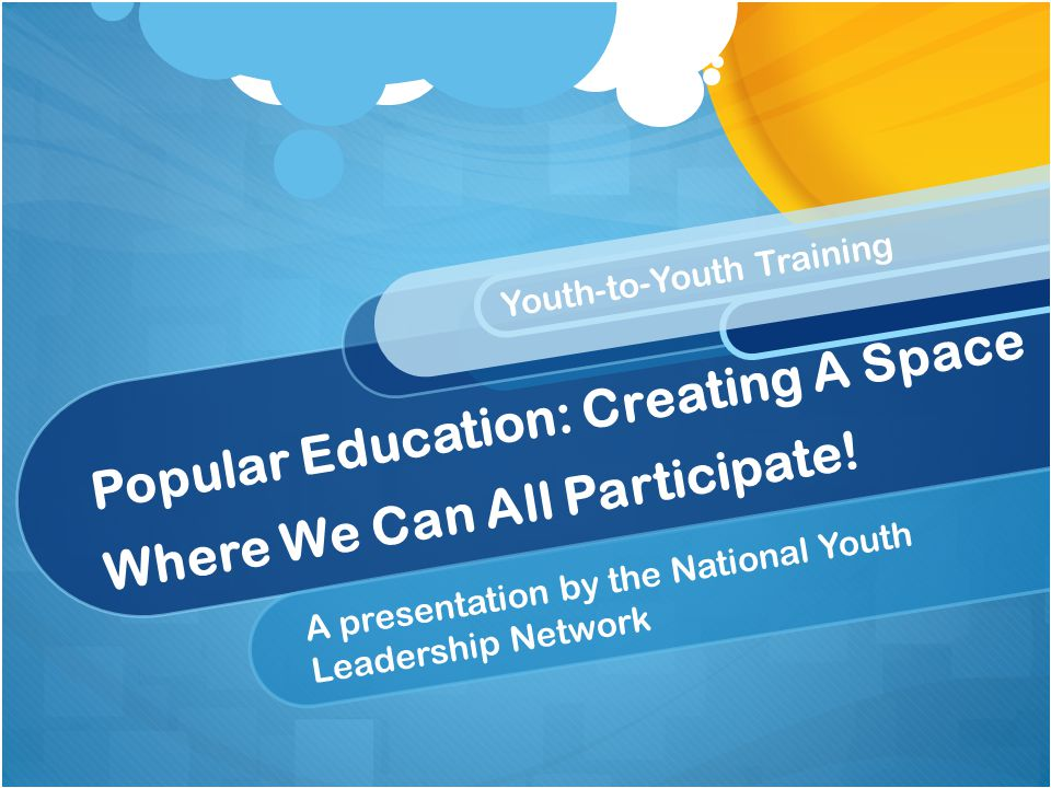 Popular Education: Creating A Space Where We Can All Participate! A presentation by the National Youth Leadership Network Youth-to-Youth Training