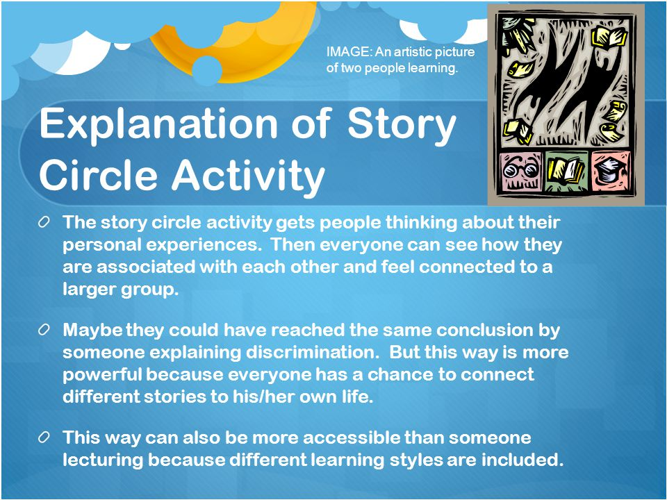 Explanation of Story Circle Activity The story circle activity gets people thinking about their personal experiences. Then everyone can see how they a