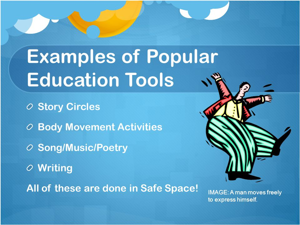 Examples of Popular Education Tools Story Circles Body Movement Activities Song/Music/Poetry Writing All of these are done in Safe Space! IMAGE: A man