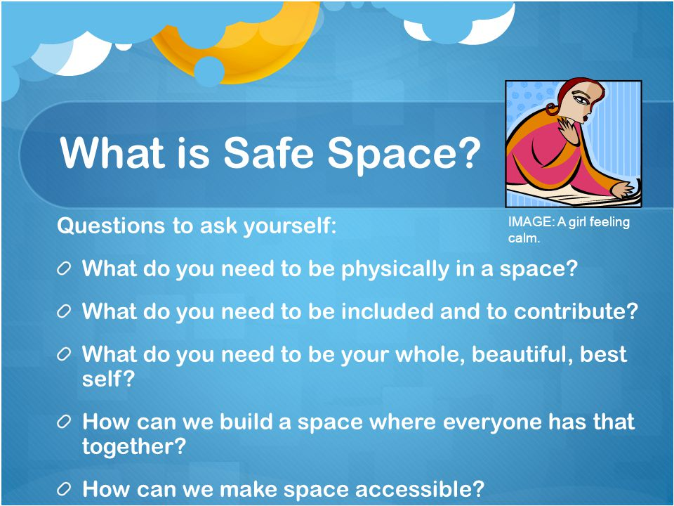 What is Safe Space? Questions to ask yourself: What do you need to be physically in a space? What do you need to be included and to contribute? What d