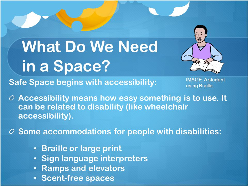 What Do We Need in a Space? Safe Space begins with accessibility: Accessibility means how easy something is to use. It can be related to disability (l