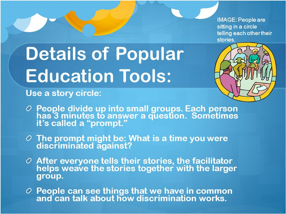 Details of Popular Education Tools: Use a story circle: People divide up into small groups. Each person has 3 minutes to answer a question. Sometimes