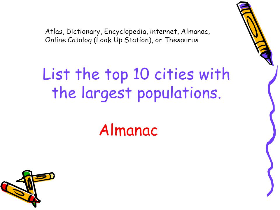 Atlas, Dictionary, Encyclopedia, internet, Almanac, Online Catalog (Look Up Station), or Thesaurus List the top 10 cities with the largest populations.