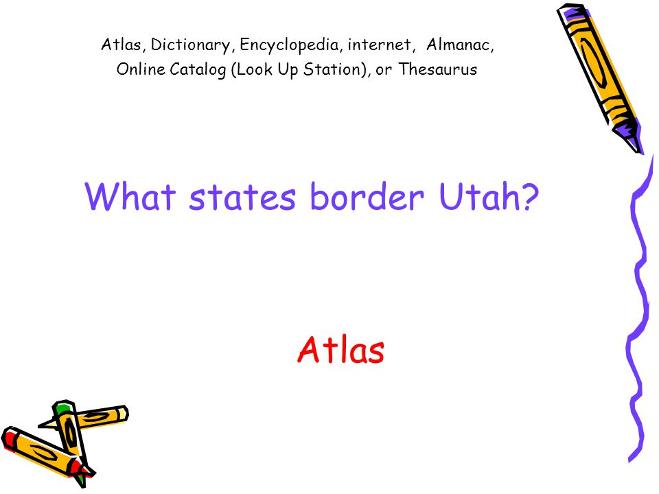 Atlas, Dictionary, Encyclopedia, internet, Almanac, Online Catalog (Look Up Station), or Thesaurus What states border Utah.