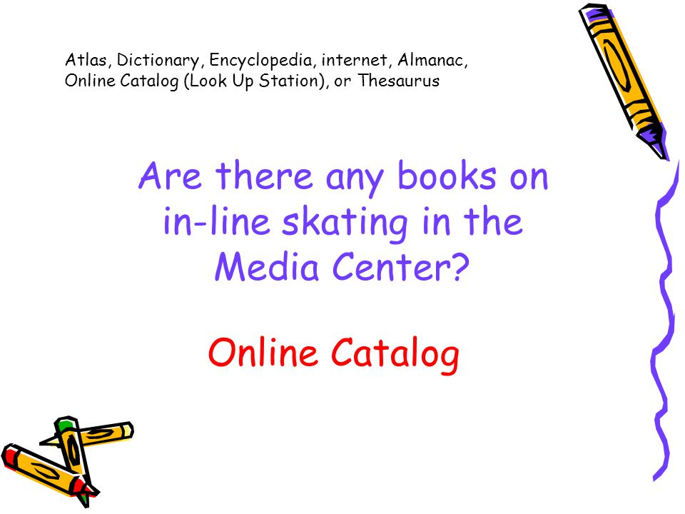 Atlas, Dictionary, Encyclopedia, internet, Almanac, Online Catalog (Look Up Station), or Thesaurus Are there any books on in-line skating in the Media Center.