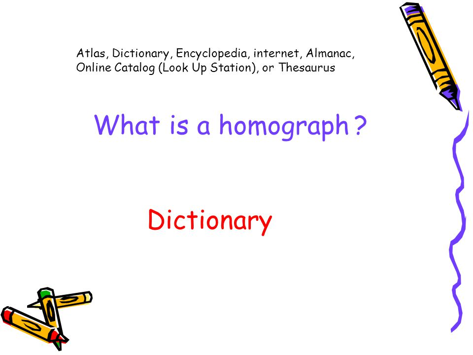 Atlas, Dictionary, Encyclopedia, internet, Almanac, Online Catalog (Look Up Station), or Thesaurus What is a homograph .