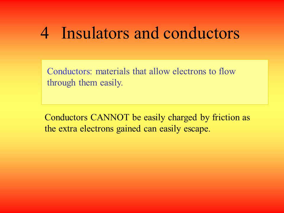 Insulators and conductors Insulators: materials that do NOT allow electrons to flow through them easily. Insulators can be easily charged by friction
