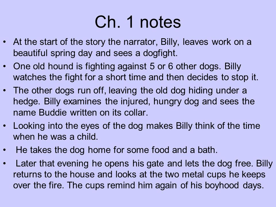 Ch. 1 notes At the start of the story the narrator, Billy, leaves work on a beautiful spring day and sees a dogfight. One old hound is fighting agains
