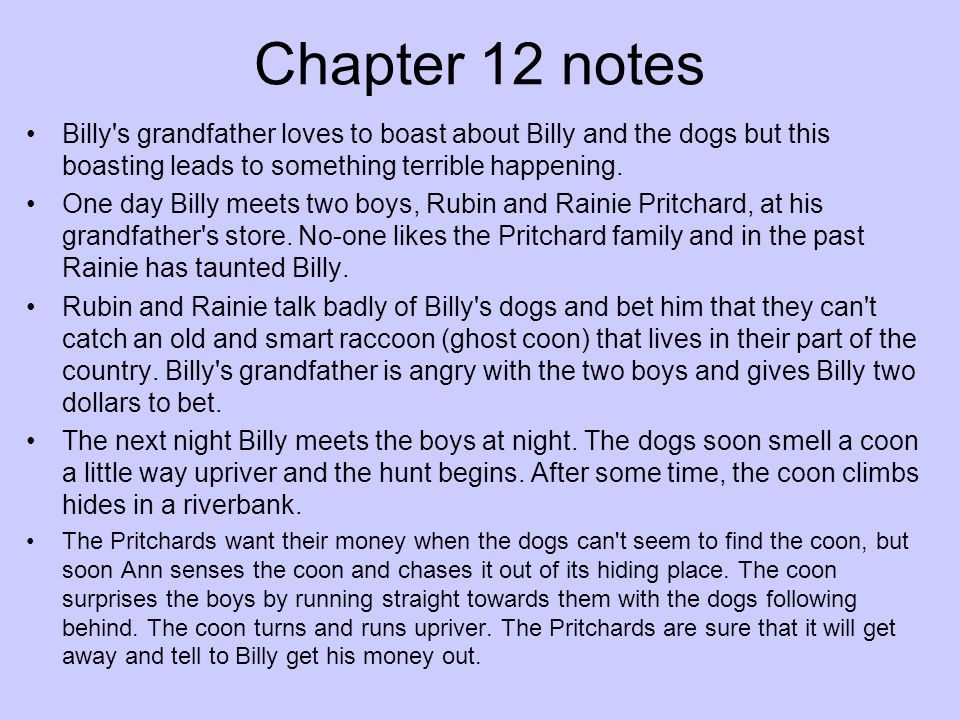 Chapter 12 notes Billy's grandfather loves to boast about Billy and the dogs but this boasting leads to something terrible happening. One day Billy me