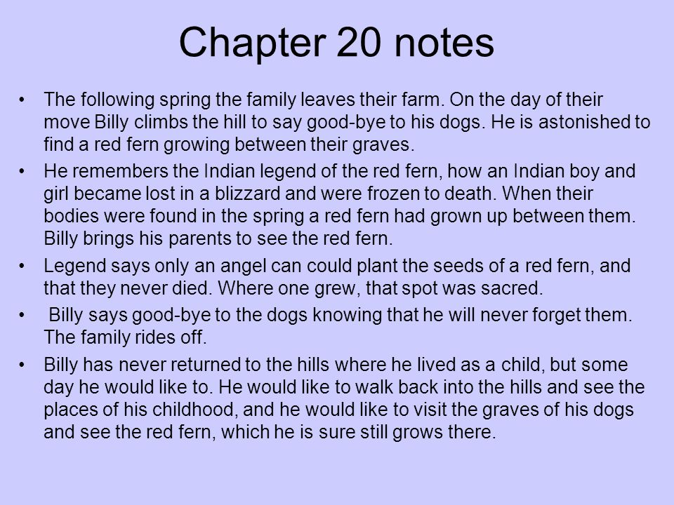 Chapter 20 notes The following spring the family leaves their farm. On the day of their move Billy climbs the hill to say good-bye to his dogs. He is
