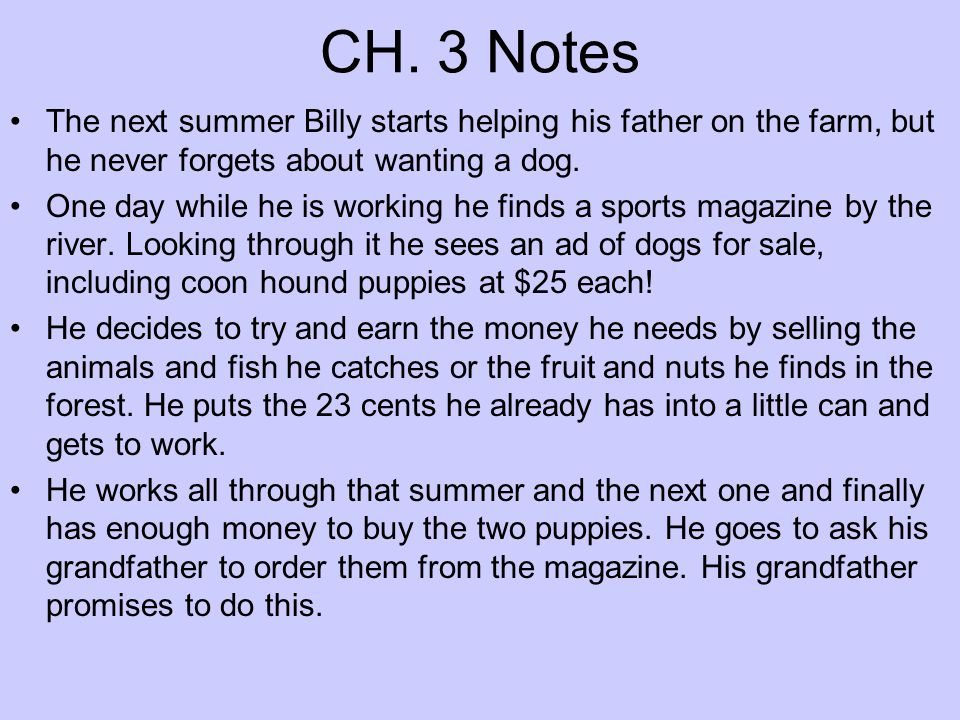 CH. 3 Notes The next summer Billy starts helping his father on the farm, but he never forgets about wanting a dog. One day while he is working he find