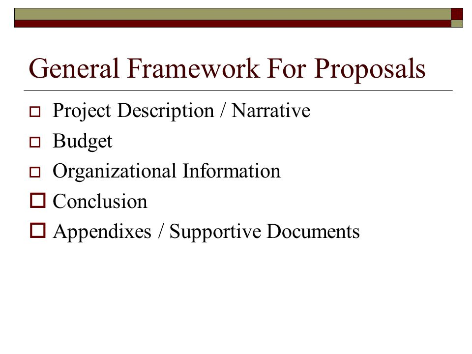 General Framework For Proposals Project Description / Narrative Budget Organizational Information Conclusion Appendixes / Supportive Documents