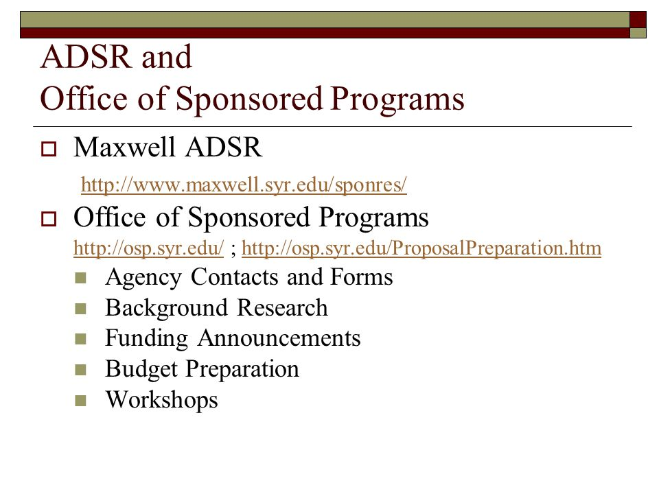 ADSR and Office of Sponsored Programs Maxwell ADSR http://www.maxwell.syr.edu/sponres/ Office of Sponsored Programs http://osp.syr.edu/http://osp.syr.edu/ ; http://osp.syr.edu/ProposalPreparation.htmhttp://osp.syr.edu/ProposalPreparation.htm Agency Contacts and Forms Background Research Funding Announcements Budget Preparation Workshops