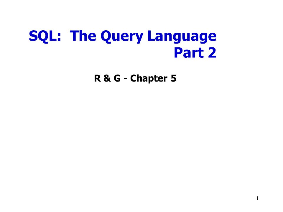 SQL: The Query Language Part 2 R & G - Chapter 5 1