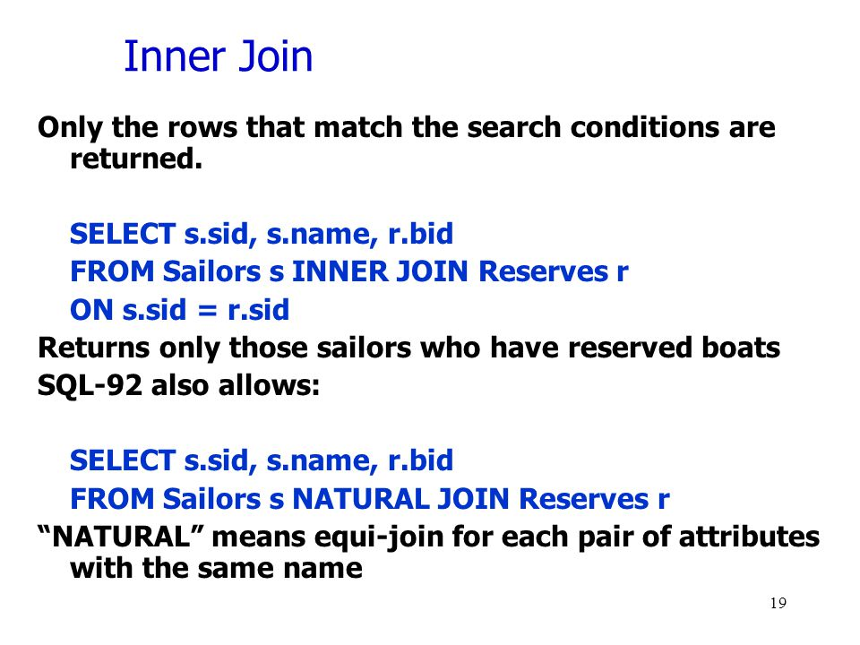 Inner Join Only the rows that match the search conditions are returned. SELECT s.sid, s.name, r.bid FROM Sailors s INNER JOIN Reserves r ON s.sid = r.