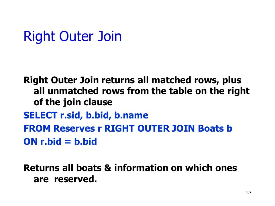 Right Outer Join Right Outer Join returns all matched rows, plus all unmatched rows from the table on the right of the join clause SELECT r.sid, b.bid