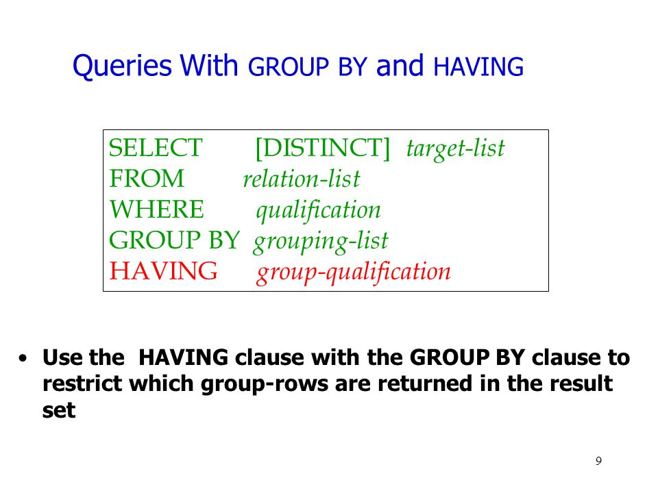 Queries With GROUP BY and HAVING Use the HAVING clause with the GROUP BY clause to restrict which group-rows are returned in the result set SELECT [DI