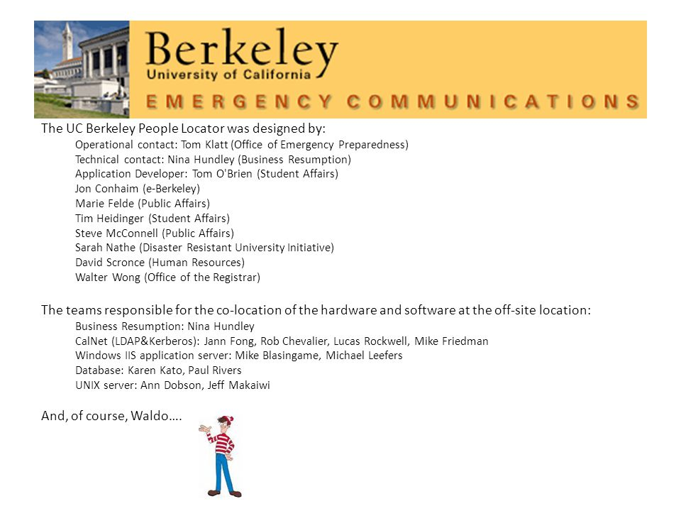 The UC Berkeley People Locator was designed by: Operational contact: Tom Klatt (Office of Emergency Preparedness) Technical contact: Nina Hundley (Business Resumption) Application Developer: Tom O Brien (Student Affairs) Jon Conhaim (e-Berkeley) Marie Felde (Public Affairs) Tim Heidinger (Student Affairs) Steve McConnell (Public Affairs) Sarah Nathe (Disaster Resistant University Initiative) David Scronce (Human Resources) Walter Wong (Office of the Registrar) The teams responsible for the co-location of the hardware and software at the off-site location: Business Resumption: Nina Hundley CalNet (LDAP&Kerberos): Jann Fong, Rob Chevalier, Lucas Rockwell, Mike Friedman Windows IIS application server: Mike Blasingame, Michael Leefers Database: Karen Kato, Paul Rivers UNIX server: Ann Dobson, Jeff Makaiwi And, of course, Waldo….