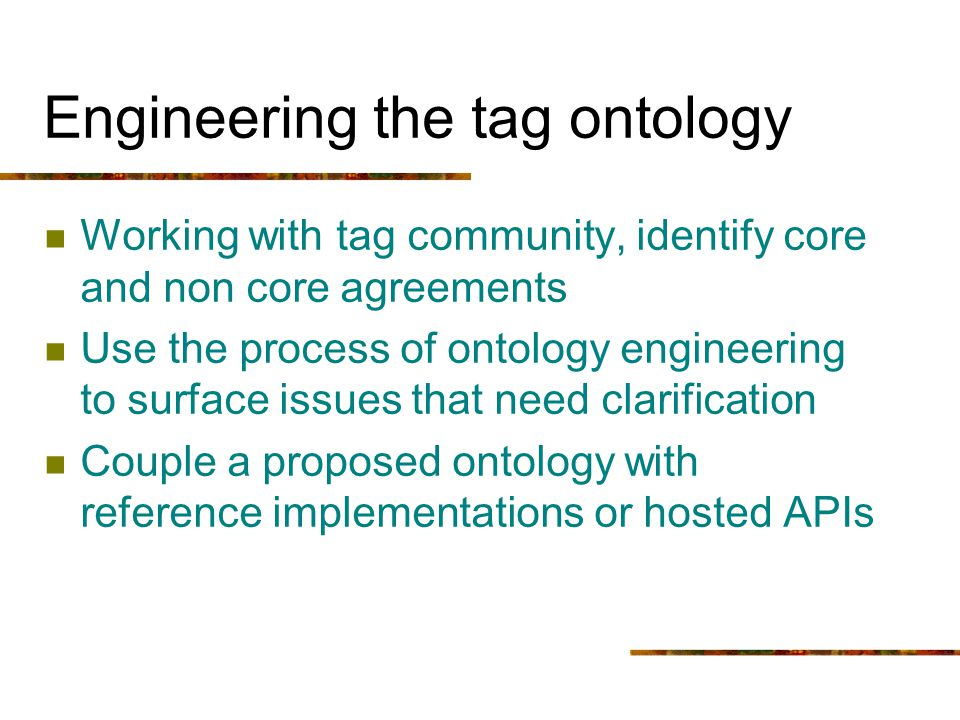 Engineering the tag ontology Working with tag community, identify core and non core agreements Use the process of ontology engineering to surface issu