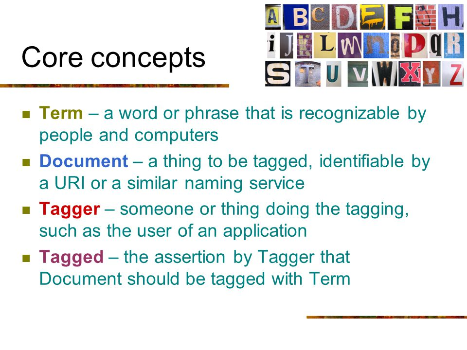 Core concepts Term – a word or phrase that is recognizable by people and computers Document – a thing to be tagged, identifiable by a URI or a similar