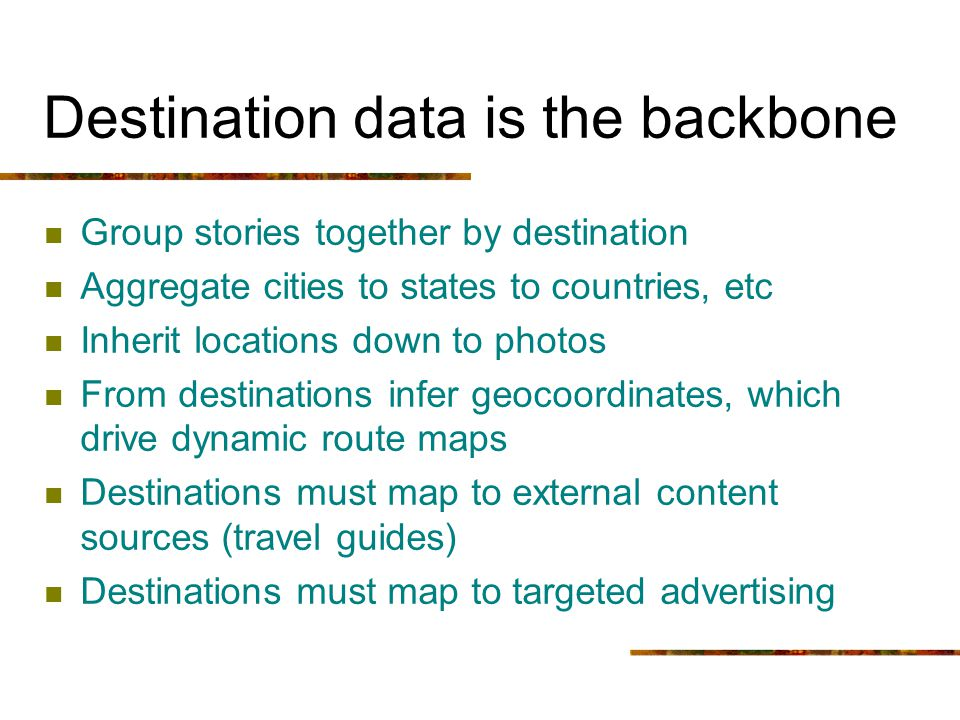 Destination data is the backbone Group stories together by destination Aggregate cities to states to countries, etc Inherit locations down to photos F