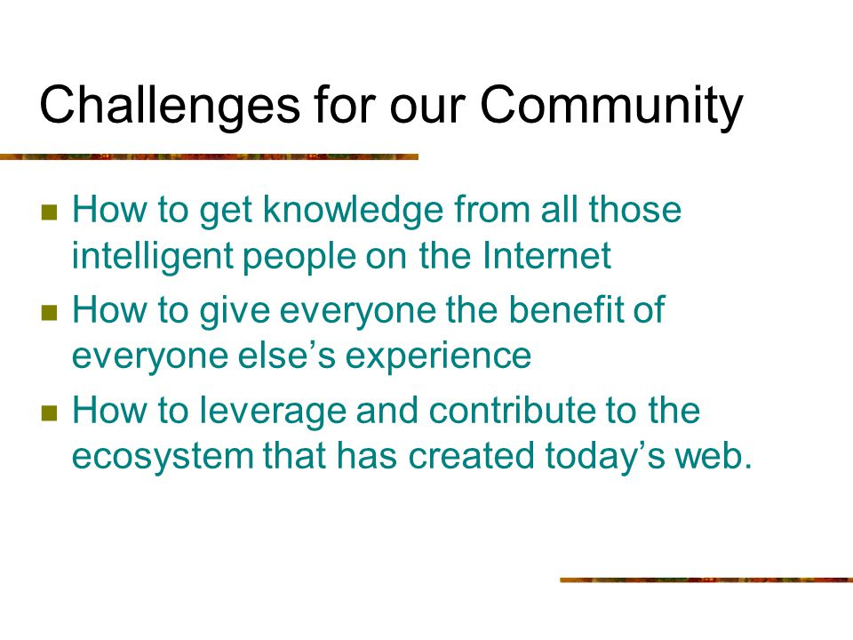 Challenges for our Community How to get knowledge from all those intelligent people on the Internet How to give everyone the benefit of everyone elses