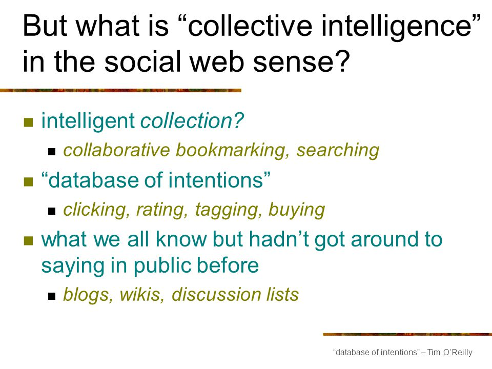But what is collective intelligence in the social web sense? intelligent collection? collaborative bookmarking, searching database of intentions click