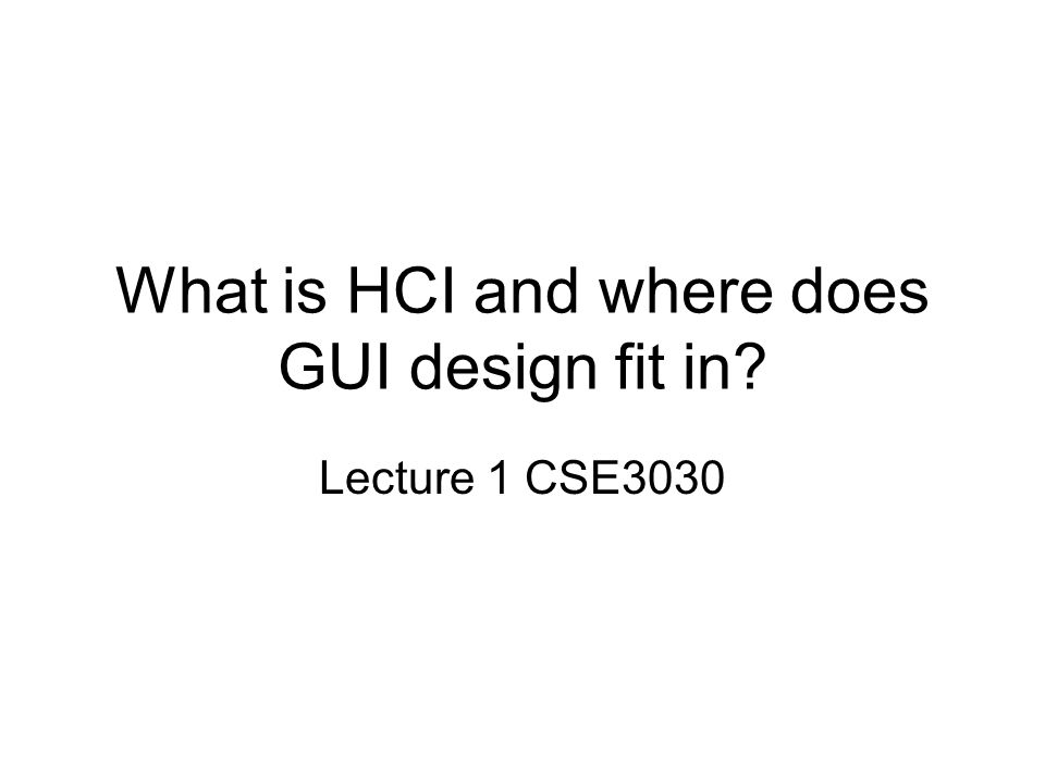 What is HCI and where does GUI design fit in? Lecture 1 CSE3030