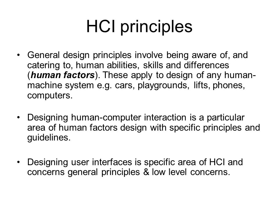 HCI principles General design principles involve being aware of, and catering to, human abilities, skills and differences (human factors). These apply