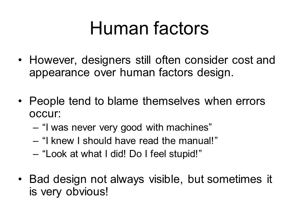 Human factors However, designers still often consider cost and appearance over human factors design. People tend to blame themselves when errors occur