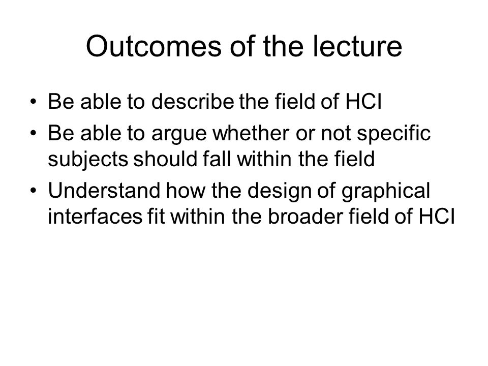 Outcomes of the lecture Be able to describe the field of HCI Be able to argue whether or not specific subjects should fall within the field Understand