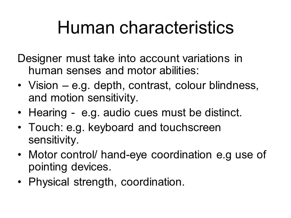 Human characteristics Designer must take into account variations in human senses and motor abilities: Vision – e.g. depth, contrast, colour blindness,