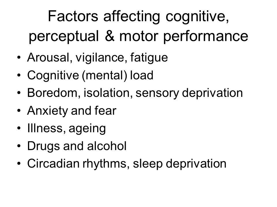 Factors affecting cognitive, perceptual & motor performance Arousal, vigilance, fatigue Cognitive (mental) load Boredom, isolation, sensory deprivatio