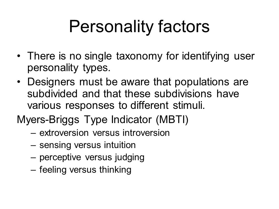 Personality factors There is no single taxonomy for identifying user personality types. Designers must be aware that populations are subdivided and th