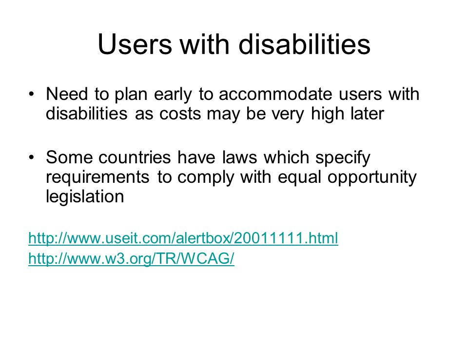 Users with disabilities Need to plan early to accommodate users with disabilities as costs may be very high later Some countries have laws which speci