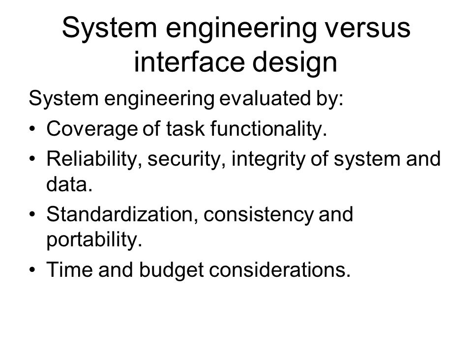 System engineering versus interface design System engineering evaluated by: Coverage of task functionality. Reliability, security, integrity of system