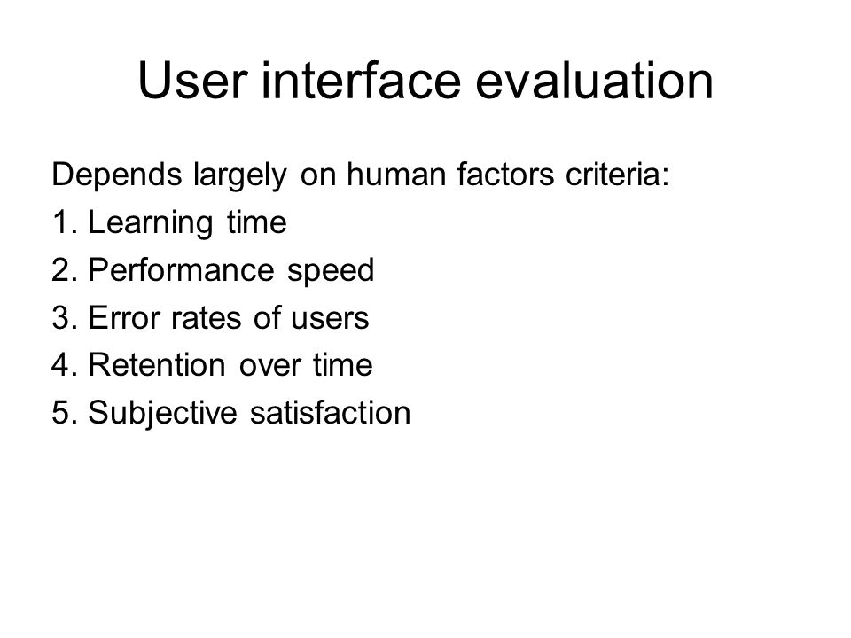 User interface evaluation Depends largely on human factors criteria: 1. Learning time 2. Performance speed 3. Error rates of users 4. Retention over t