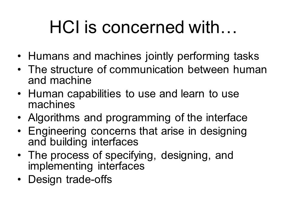 HCI is concerned with… Humans and machines jointly performing tasks The structure of communication between human and machine Human capabilities to use