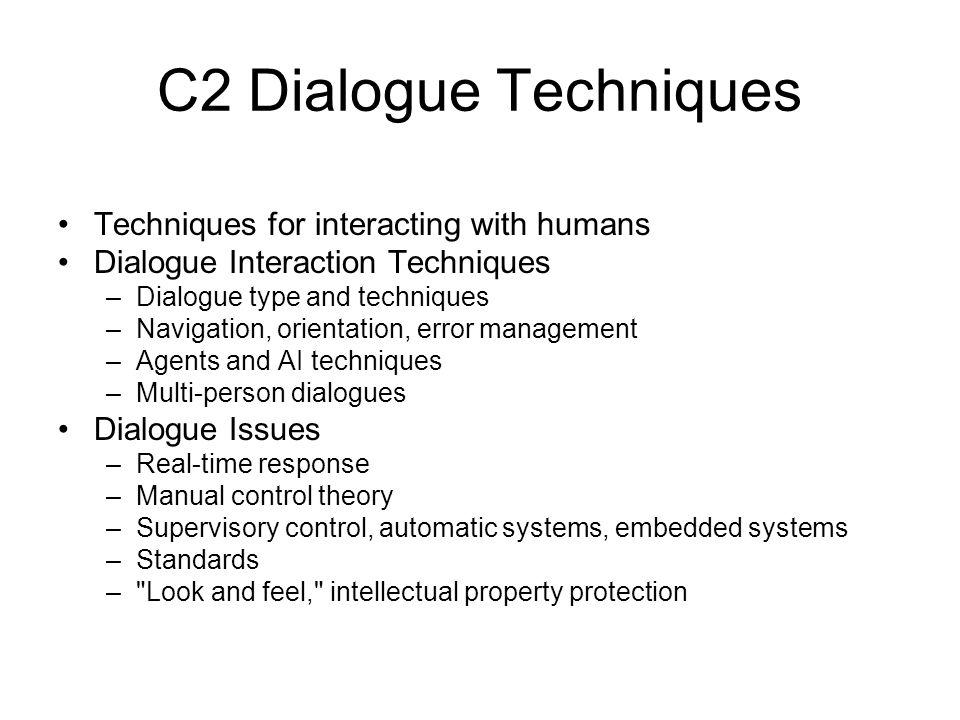 C2 Dialogue Techniques Techniques for interacting with humans Dialogue Interaction Techniques –Dialogue type and techniques –Navigation, orientation,