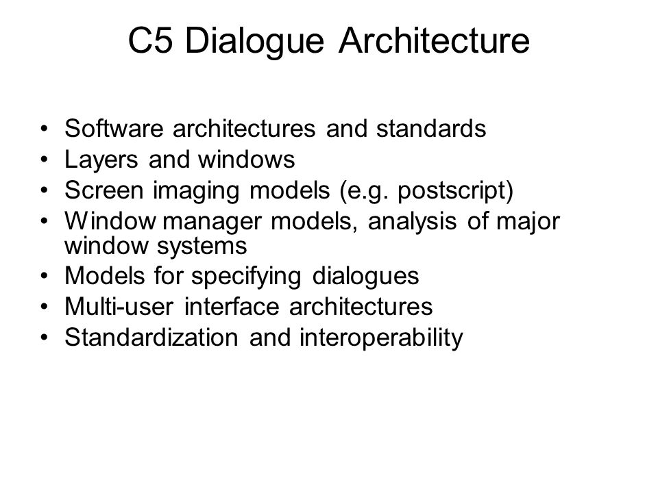 C5 Dialogue Architecture Software architectures and standards Layers and windows Screen imaging models (e.g. postscript) Window manager models, analys