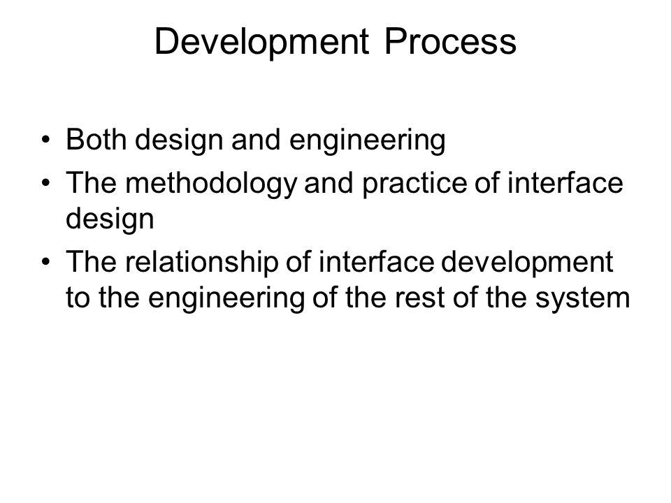 Development Process Both design and engineering The methodology and practice of interface design The relationship of interface development to the engi