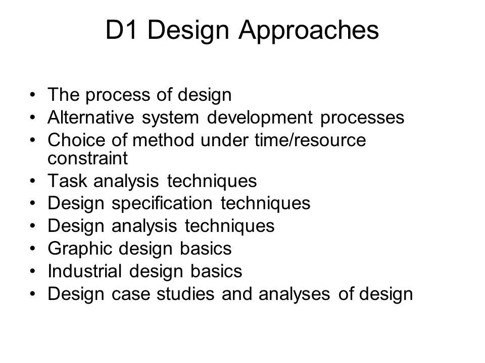 D1 Design Approaches The process of design Alternative system development processes Choice of method under time/resource constraint Task analysis tech