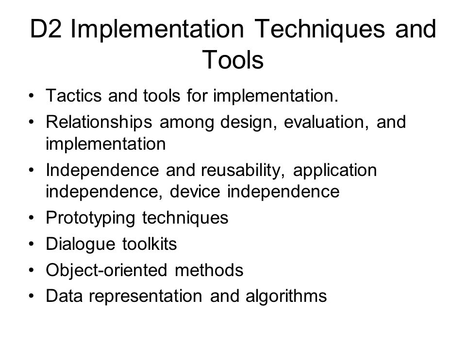 D2 Implementation Techniques and Tools Tactics and tools for implementation. Relationships among design, evaluation, and implementation Independence a