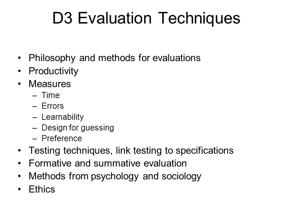 D3 Evaluation Techniques Philosophy and methods for evaluations Productivity Measures –Time –Errors –Learnability –Design for guessing –Preference Tes